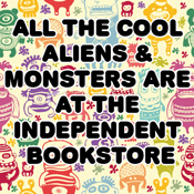 all the cool aliens and monsters are at the independent bookstore!